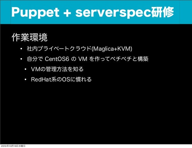Puppet + serverspec研修 Puppet+Serverspec研修 作業環境 • 社内プライベートクラウド(Maglica+KVM) • 自分で CentOS6 の VM を作ってペチペチと構築 • VMの管理方法を知る • R...