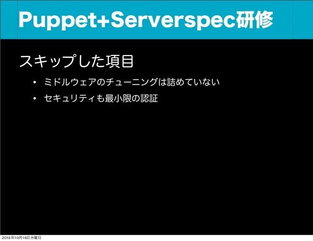 Puppet+Serverspec研修 スキップした項目 • ミドルウェアのチューニングは詰めていない • セキュリティも最小限の認証  2013年10月16日水曜日
