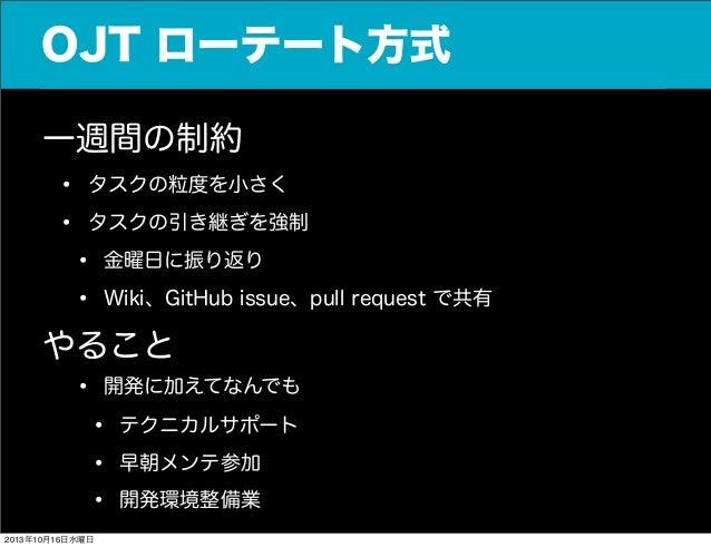 OJT ローテート方式 一週間の制約 • タスクの粒度を小さく • タスクの引き継ぎを強制 • 金曜日に振り返り • Wiki、GitHub issue、pull request で共有 やること • 開発に加えてなんでも • テクニカルサポー...
