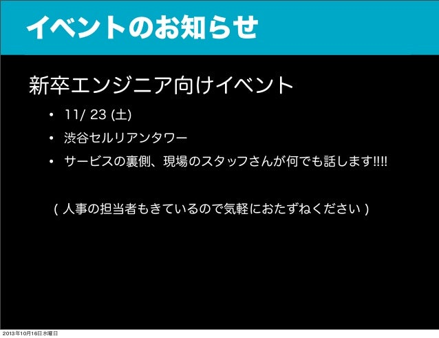 イベントのお知らせ 新卒エンジニア向けイベント • 11/ 23 (土) • 渋谷セルリアンタワー • サービスの裏側、現場のスタッフさんが何でも話します!!!! ( 人事の担当者もきているので気軽におたずねください )  2013年10月...