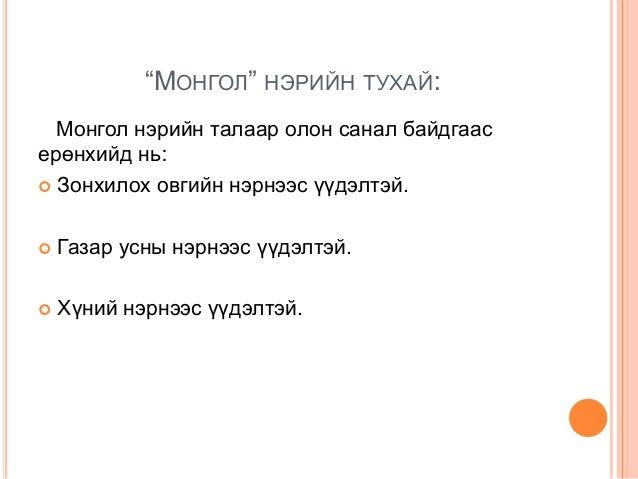 """""""МОНГОЛ"""" НЭРИЙН ТУХАЙ: Монгол нэрийн талаар олон санал байдгаас ерөнхийд нь:  Зонхилох овгийн нэрнээс үүдэлтэй.   Газар ..."""