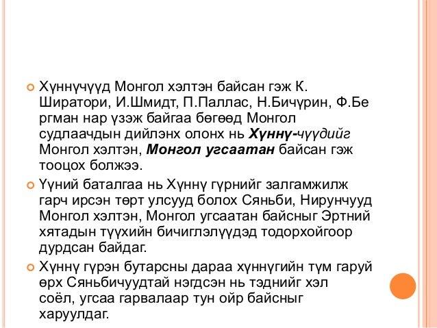 Хүннүчүүд Монгол хэлтэн байсан гэж К. Ширатори, И.Шмидт, П.Паллас, Н.Бичүрин, Ф.Бе ргман нар үзэж байгаа бөгөөд Монгол суд...