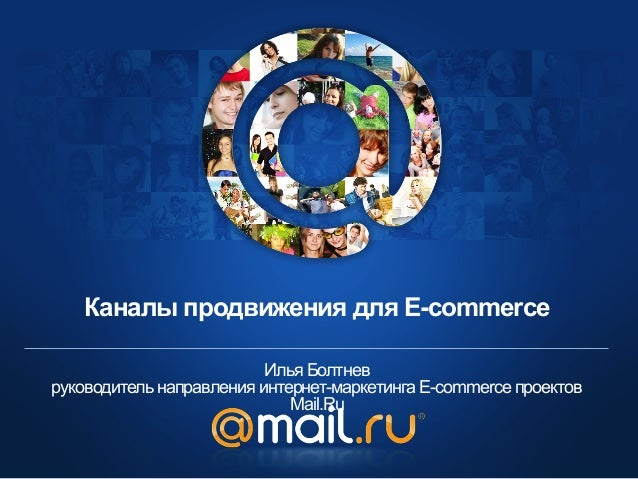 Каналы продвижения для E-commerce Илья Болтнев руководитель направления интернет-маркетинга E-commerce проектов Mail.Ru
