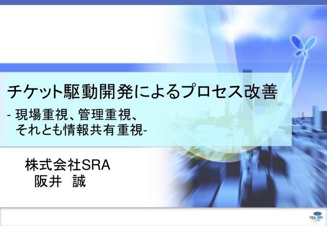 チケット駆動開発によるプロセス改善 - 現場重視、管理重視、 それとも情報共有重視-  株式会社SRA 阪井 誠
