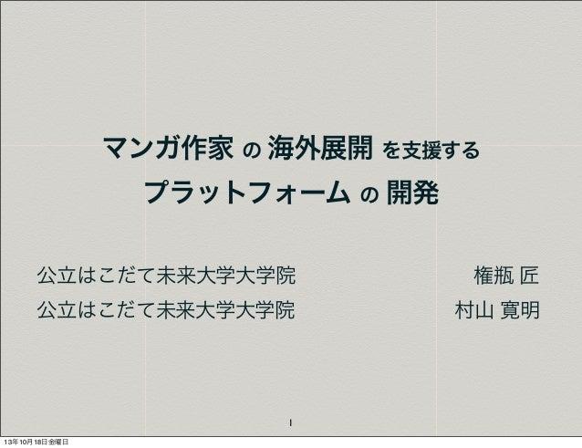 マンガ作家 の 海外展開 を支援する プラットフォーム の 開発 公立はこだて未来大学大学院権瓶 匠 公立はこだて未来大学大学院  山 寛明 村  1 13年10月18日金曜日