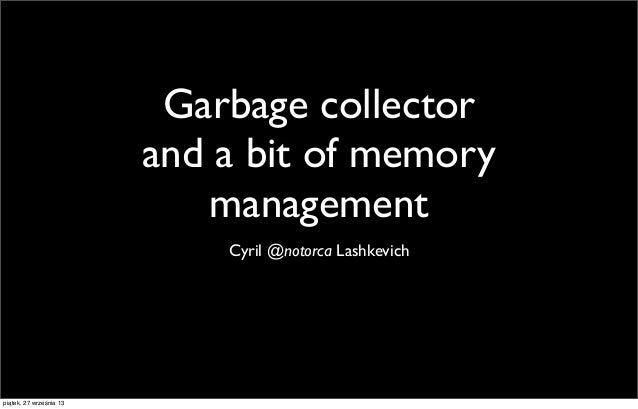 Garbage collector and a bit of memory management Cyril @notorca Lashkevich  piątek, 27 września 13