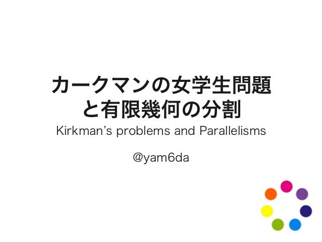 カークマンの女学生問題 と有限幾何の分割 Kirkman s problems and Parallelisms @yam6da