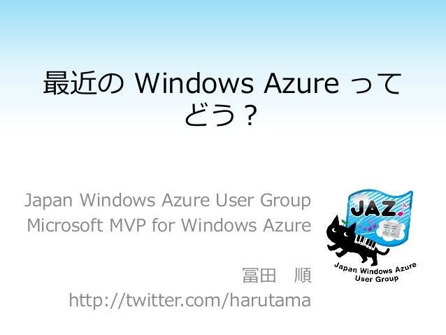 最近の Windows Azure って どう? Japan Windows Azure User Group Microsoft MVP for Windows Azure 冨田 順 http://twitter.com/harutama