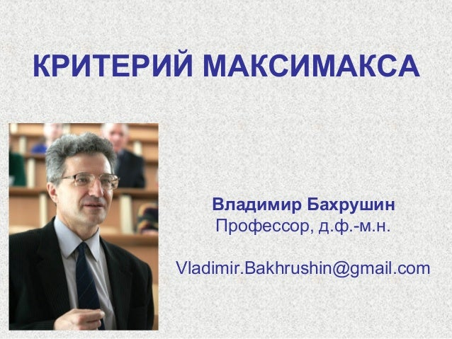 КРИТЕРИЙ МАКСИМАКСА  Владимир Бахрушин Профессор, д.ф.-м.н. Vladimir.Bakhrushin@gmail.com