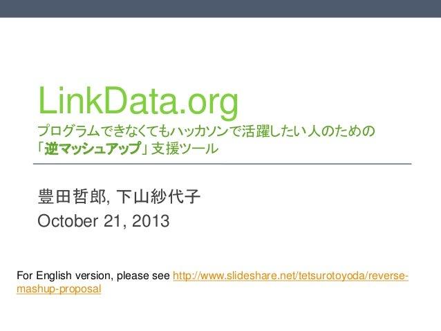 LinkData.org プログラムできなくてもハッカソンで活躍したい人のための 「逆マッシュアップ」 支援ツール  豊田哲郎, 下山紗代子 October 21, 2013 For English version, please see ht...
