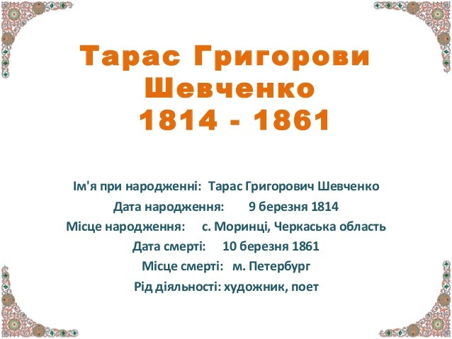 Тарас Григорович Шевченко 1814 - 1861 Ім'я при народженні: Тарас Григорович Шевченко Дата народження: 9 березня 1814 Місце...
