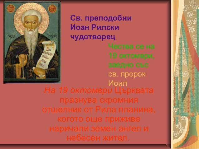 Св. преподобни Иоан Рилски чудотворец Чества се на 19 октомври, заедно със св. пророк Иоил  На 19 октомври Църквата празну...