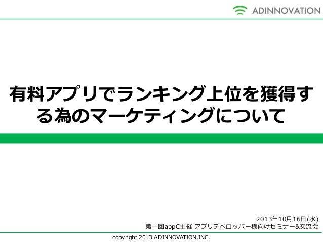 有料アプリでランキング上位を獲得す る為のマーケティングについて  2013年10月16日(水) 第一回appC主催 アプリデベロッパー様向けセミナー&交流会 copyright 2013 ADINNOVATION,INC.