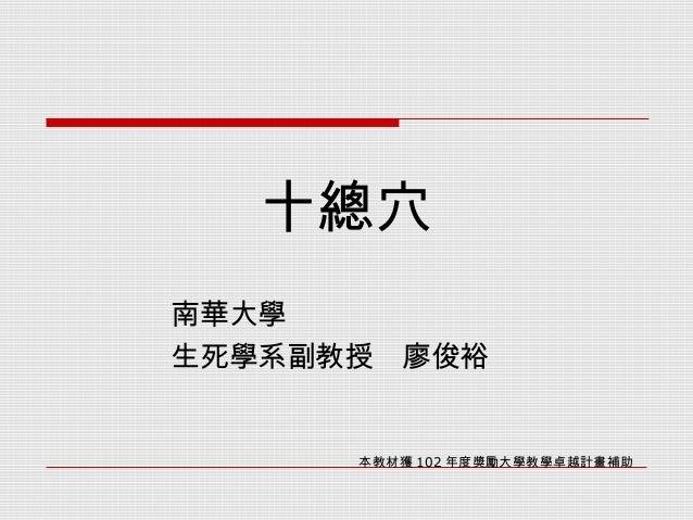 十總穴   南華大學   生死學系副教授 廖俊裕  本教材獲 102 年度獎勵大學教學卓越計畫補助