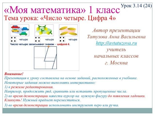 «Моя математика» 1 класс  Урок 3.14 (24)  Тема урока: «Число четыре. Цифра 4»  Автор презентации Татузова Анна Васильевна ...