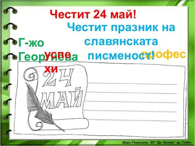 Честит 24 май! Честит празник на славянската Г-жо профес успе Георгиева писменост! ия хи