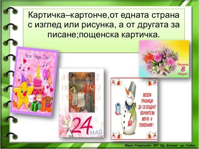 Картичка–картонче,от едната страна с изглед или рисунка, а от другата за писане;пощенска картичка.