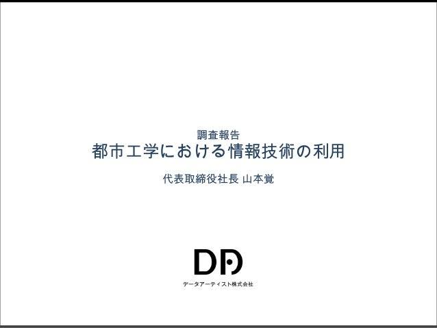 調査報告  都市工学における情報技術の利用 代表取締役社長 山本覚  データアーティスト株式会社