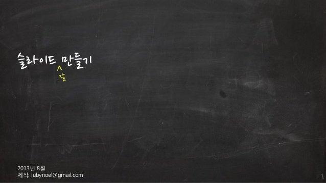슬라이드 만들기  2013년 8월 제작: lubynoel@gmail.com