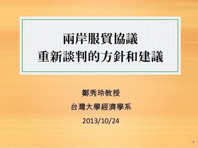 兩岸服貿協議 重新談判的方針和建議 鄭秀玲教授 台灣大學經濟學系 2013/10/24 1