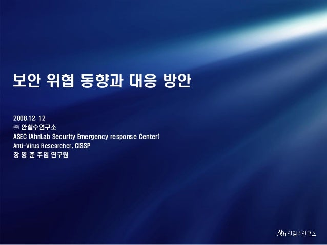 보안 위협 동향과 대응 방안 2008.12. 12 ㈜ 안철수연구소 ASEC (AhnLab Security Emergency response Center) Anti-Virus Researcher, CISSP  장 영 준 ...
