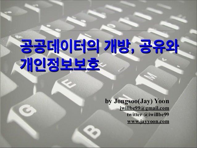 공공데이터의 개방, 공유와 개인정보보호 by Jongsoo(Jay) Yoon iwillbe99@gmail.com twitter @iwillbe99 www.jayyoon.com