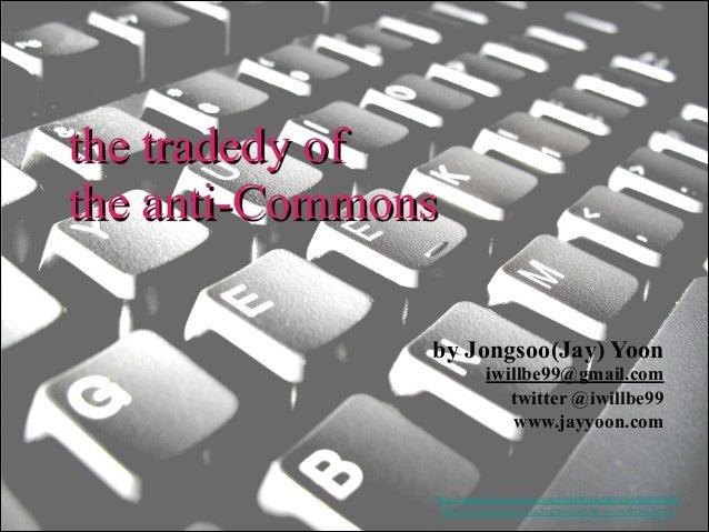 the tradedy of the anti-Commons by Jongsoo(Jay) Yoon  iwillbe99@gmail.com twitter @iwillbe99 www.jayyoon.com  http://www.fl...