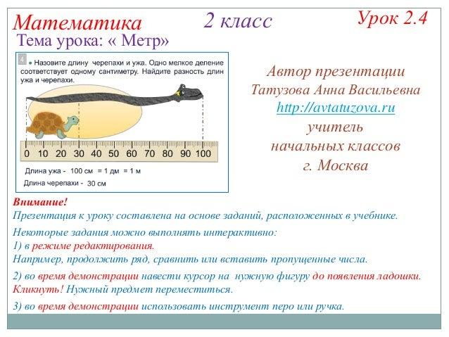 Математика  Тема урока: « Метр»  2 класс  Урок 2.4  Автор презентации Татузова Анна Васильевна http://avtatuzova.ru  учите...