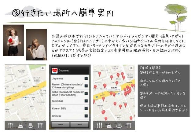 ③行きたい場所へ簡単案内 外国人が日本で行うTOP5に入っていたグルメ・ショッピング・観光・温泉・スポット の4ジャンル(合計93のカテゴリ)の中から、今いる場所からその場所を紹介してくれ ます。グルメだと、寿司・ラーメンやイタリアンなど色々な...