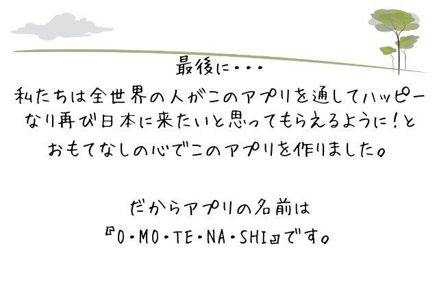 最後に・・・ 私たちは全世界の人がこのアプリを通してハッピー なり再び日本に来たいと思ってもらえるように!と おもてなしの心でこのアプリを作りました。 だからアプリの名前は 『O・MO・TE・NA・SHI』です。