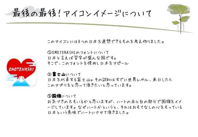 最後の最後!アイコンイメージについて このアイコンには3つの日本を連想できるものを考え作りました。 ①OMOTENASHIのフォントについて 日本と言えば習字が盛んな国です。 そこで、このフォントを使用し日本をアピール ②富士山について 日本を...