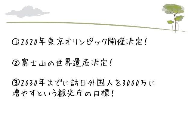 ①2020年東京オリンピック開催決定! ②富士山の世界遺産決定! ③2030年までに訪日外国人を3000万に 増やすという観光庁の目標!
