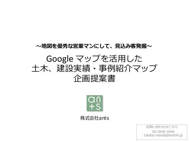 ~地図を優秀な営業マンにして、見込み客発掘~  Google マップを活用した  土木、建設実績・事例紹介マップ 企画提案書  株式会社ants お問い合わせはこちら 03-5545-1844 takaho.maeda@anthill.jp