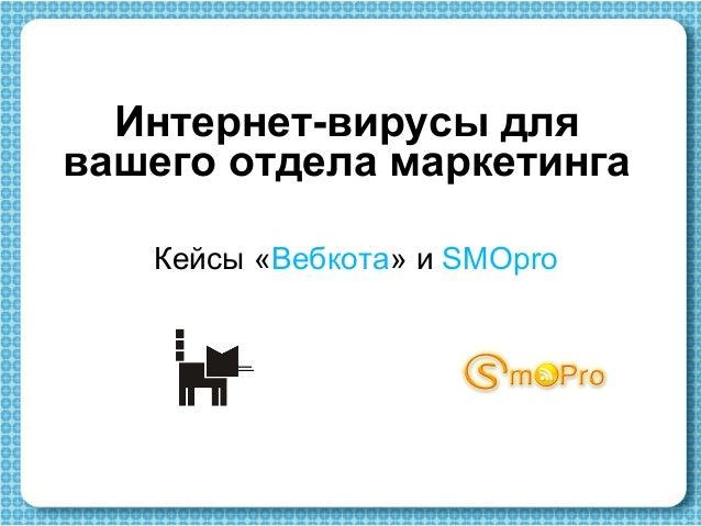 Интернет-вирусы для вашего отдела маркетинга Кейсы «Вебкота» и SMOpro