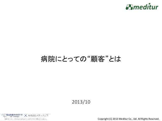 """病院にとっての""""顧客""""とは  2013/10 Copyright (C) 2013 Meditur Co., Ltd. All Rights Reserved."""