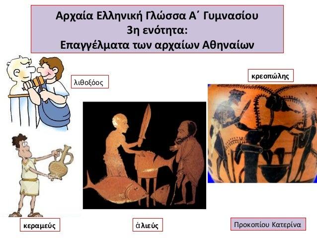 Αρχαία Ελληνική Γλώσσα Α΄ Γυμνασίου 3η ενότητα: Επαγγέλματα των αρχαίων Αθηναίων κρεοπώλης  λιθοξόος  κεραμεύς  ἁ λιεύς  Π...