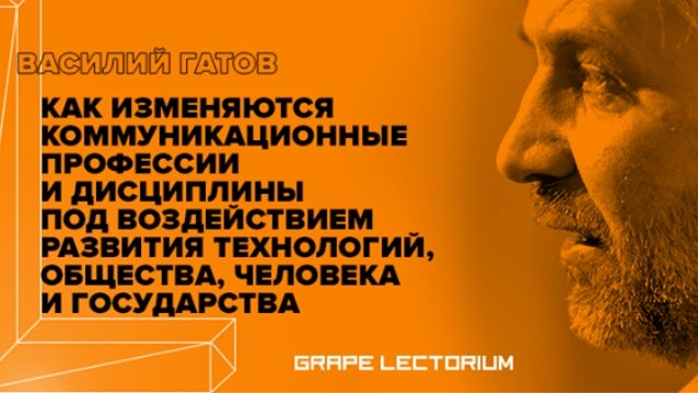 Лекторий GRAPE. Василий Гатов об изменении коммуникационных профессий и дисциплин в будущем.