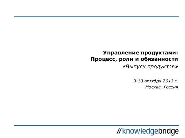Управление продуктами: Процесс, роли и обязанности «Выпуск продуктов» 9-10 октября 2013 г. Москва, Россия