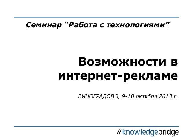 "Cеминар ""Работа с технологиями""  Возможности в интернет-рекламе ВИНОГРАДОВО, 9-10 октября 2013 г."