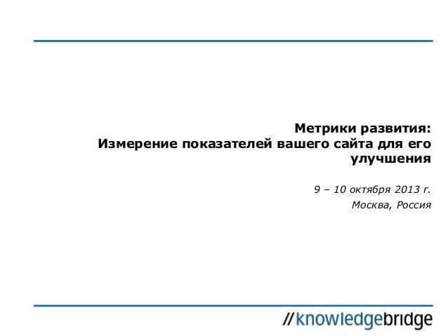 Метрики развития: Измерение показателей вашего сайта для его улучшения 9 – 10 октября 2013 г.  Москва, Россия