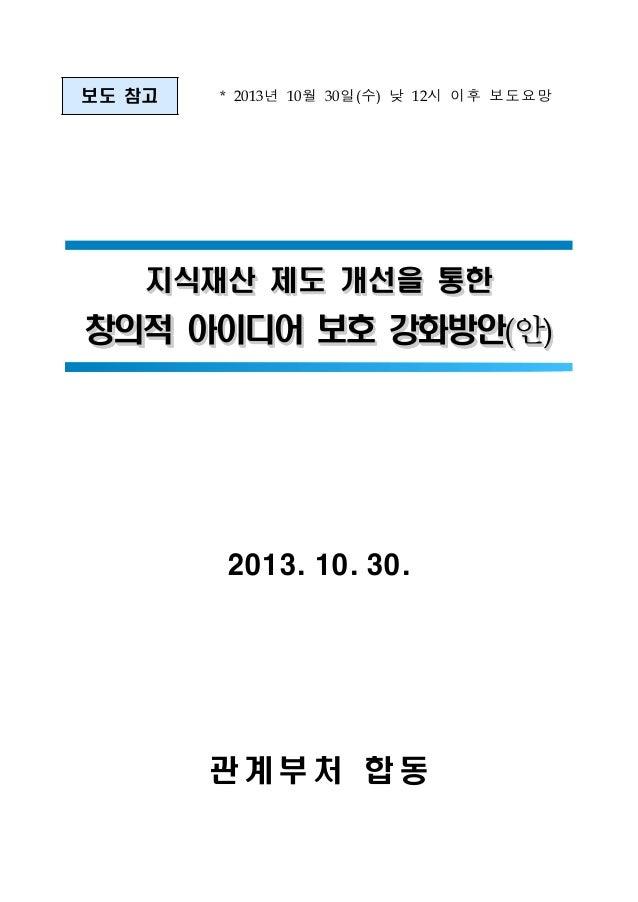 보도 참고  *  년 10월 30일(수) 낮 12시 이후 보도요망  2013  지식재산 제도 개선을 통한  안  창의적 아이디어 보호 강화방안( (  2013. 10. 30.  관계부처 합동  ) )