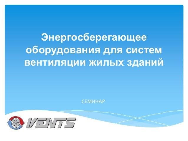 Энергосберегающее оборудования для систем вентиляции жилых зданий  СЕМИНАР