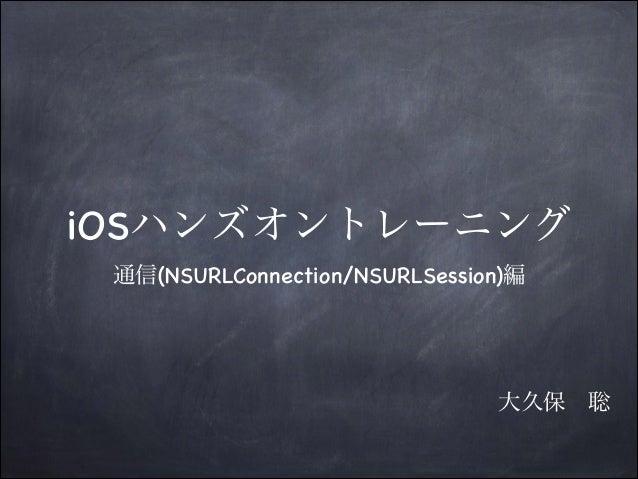 iOSハンズオントレーニング 通信(NSURLConnection/NSURLSession)編  大久保聡