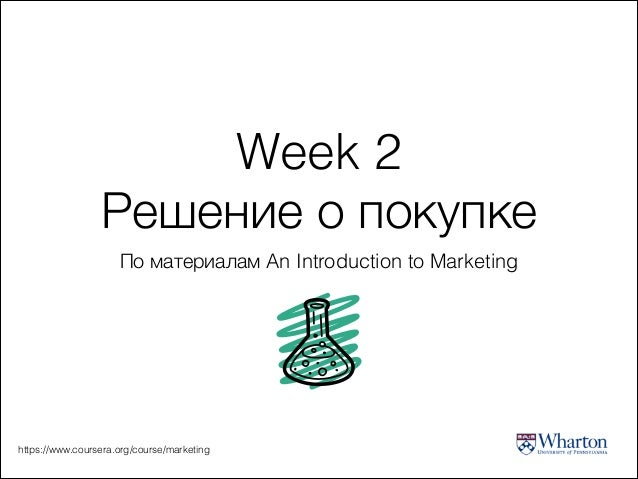Week 2 Решение о покупке По материалам An Introduction to Marketing  https://www.coursera.org/course/marketing