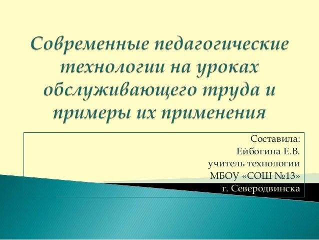 Составила: Ейбогина Е.В. учитель технологии МБОУ «СОШ №13» г. Северодвинска