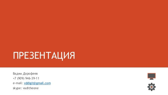 ПРЕЗЕНТАЦИЯ Вадим Дорофеев +7 (909) 946-39-11 e-mail: vddigit@gmail.com skype: vaditheone
