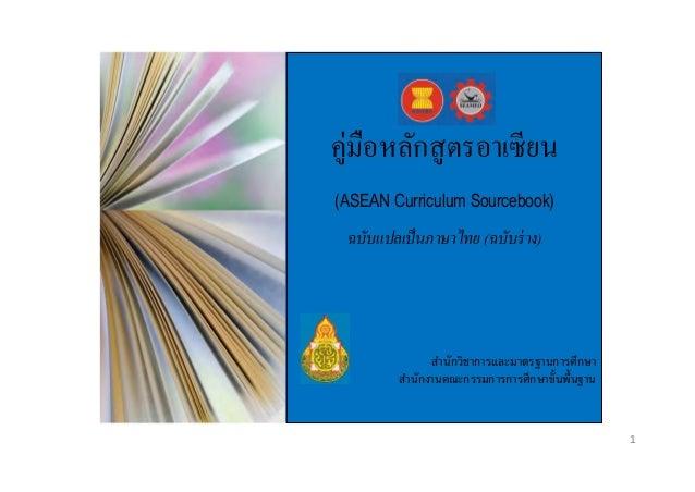 คู่มือหลักสู ตรอาเซี ยน (ASEAN Curriculum Sourcebook)  ฉบับแปลเป็ นภาษาไทย (ฉบับร่ าง)  สำนักวิชำกำรและมำตรฐำนกำรศึกษำ สำน...