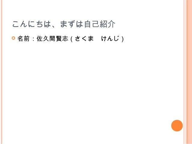 こんにちは、まずは自己紹介   名前:佐久間賢志(さくま けんじ)