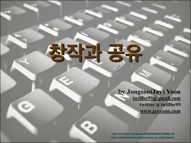 창작과 공유 by Jongsoo(Jay) Yoon  iwillbe99@gmail.com! twitter @iwillbe99 www.jayyoon.com  http://www.flickr.com/photos/6064808...