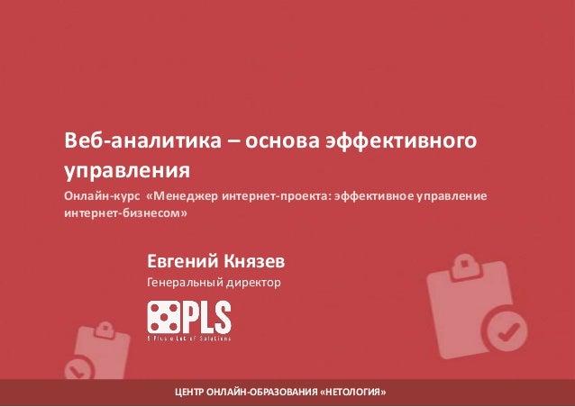 Веб-аналитика – основа эффективного управления Онлайн-курс «Менеджер интернет-проекта: эффективное управление интернет-биз...